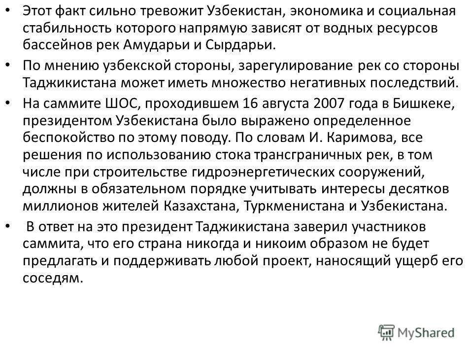 Этот факт сильно тревожит Узбекистан, экономика и социальная стабильность которого напрямую зависят от водных ресурсов бассейнов рек Амударьи и Сырдарьи. По мнению узбекской стороны, зарегулирование рек со стороны Таджикистана может иметь множество н