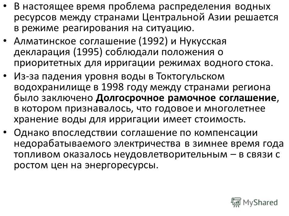 В настоящее время проблема распределения водных ресурсов между странами Центральной Азии решается в режиме реагирования на ситуацию. Алматинское соглашение (1992) и Нукусская декларация (1995) соблюдали положения о приоритетных для ирригации режимах