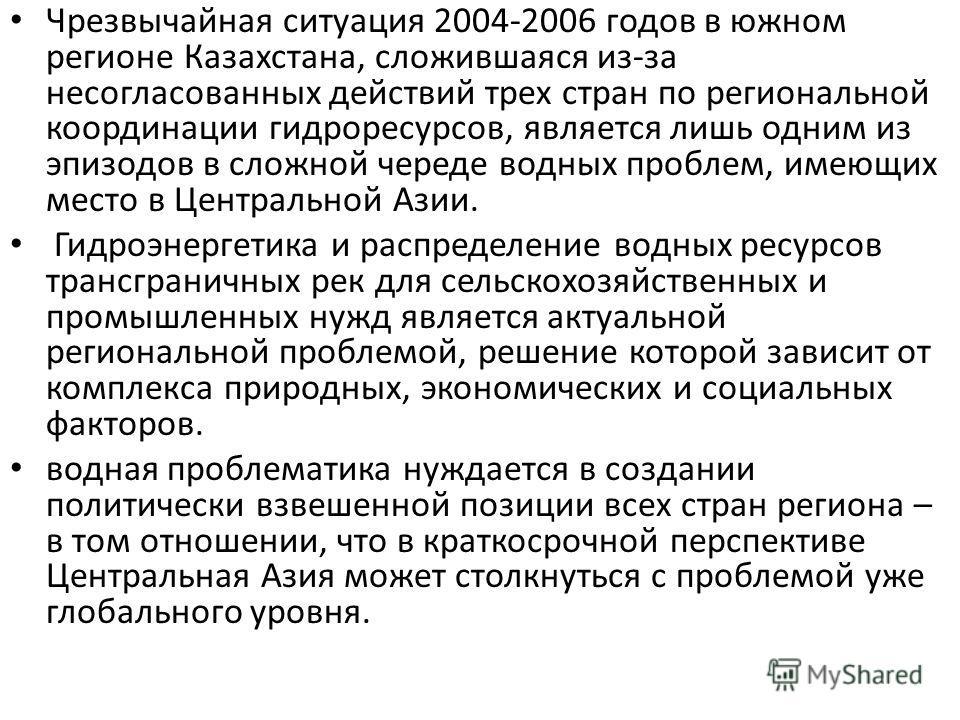 Чрезвычайная ситуация 2004-2006 годов в южном регионе Казахстана, сложившаяся из-за несогласованных действий трех стран по региональной координации гидроресурсов, является лишь одним из эпизодов в сложной череде водных проблем, имеющих место в Центра