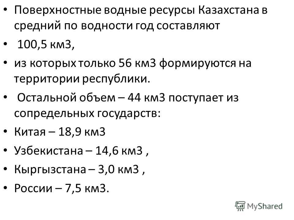 Поверхностные водные ресурсы Казахстана в средний по водности год составляют 100,5 км 3, из которых только 56 км 3 формируются на территории республики. Остальной объем – 44 км 3 поступает из сопредельных государств: Китая – 18,9 км 3 Узбекистана – 1