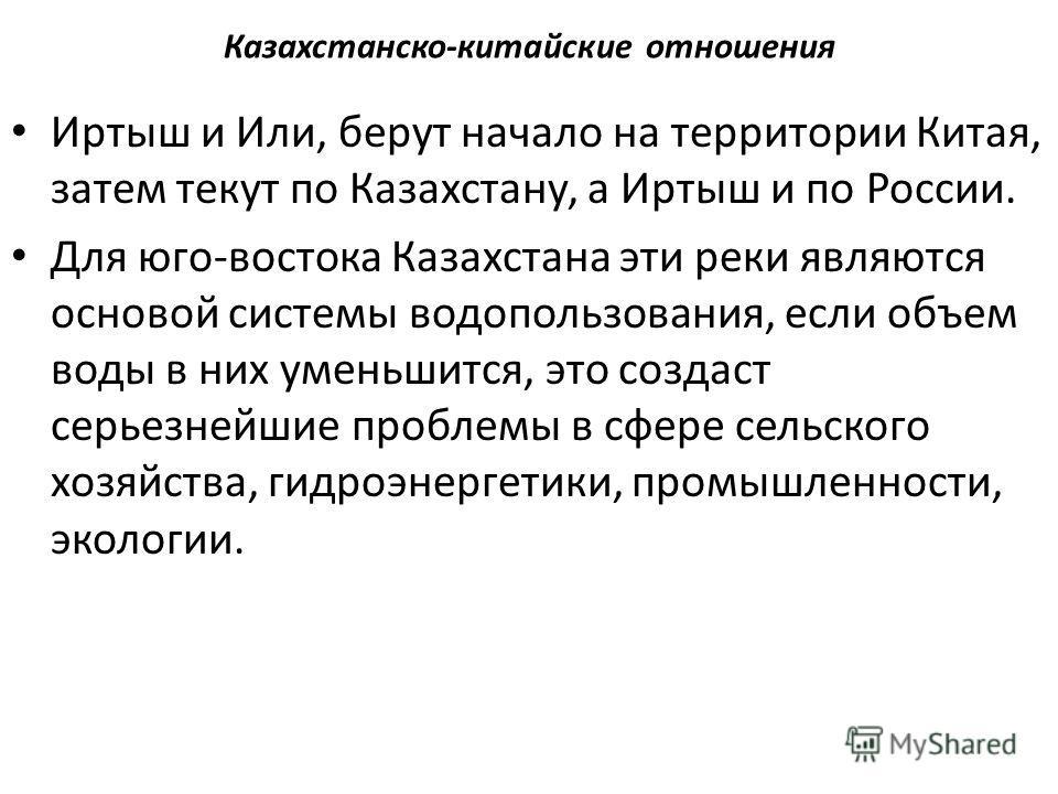Казахстанско-китайские отношения Иртыш и Или, берут начало на территории Китая, затем текут по Казахстану, а Иртыш и по России. Для юго-востока Казахстана эти реки являются основой системы водопользования, если объем воды в них уменьшится, это создас