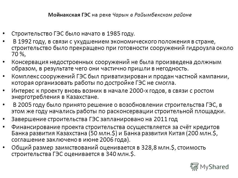 Мойнакская ГЭС на реке Чарын в Райымбекском районе Строительство ГЭС было начато в 1985 году. В 1992 году, в связи с ухудшением экономического положения в стране, строительство было прекращено при готовности сооружений гидроузла около 70 %, Консервац