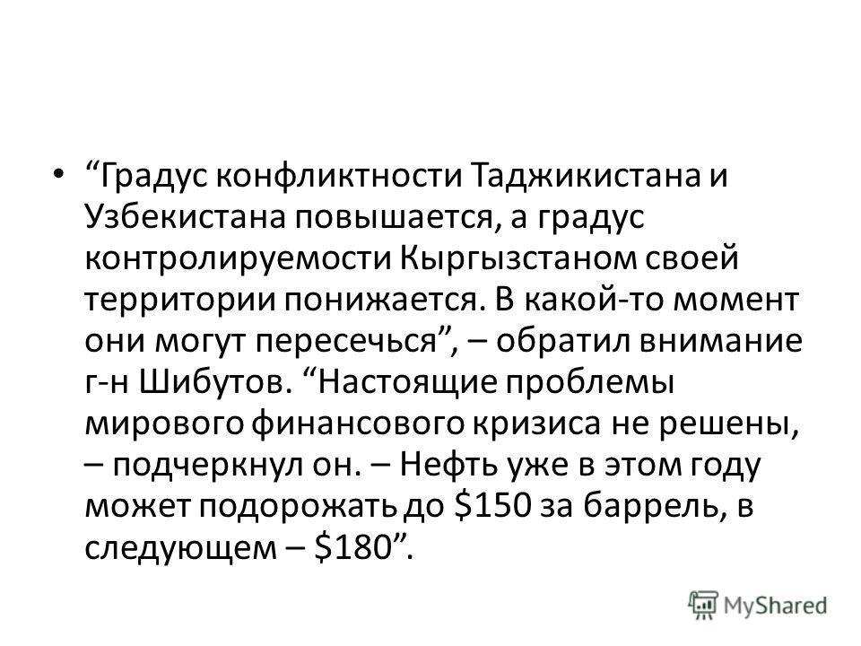 Градус конфликтности Таджикистана и Узбекистана повышается, а градус контролируемости Кыргызстаном своей территории понижается. В какой-то момент они могут пересечься, – обратил внимание г-н Шибутов. Настоящие проблемы мирового финансового кризиса не
