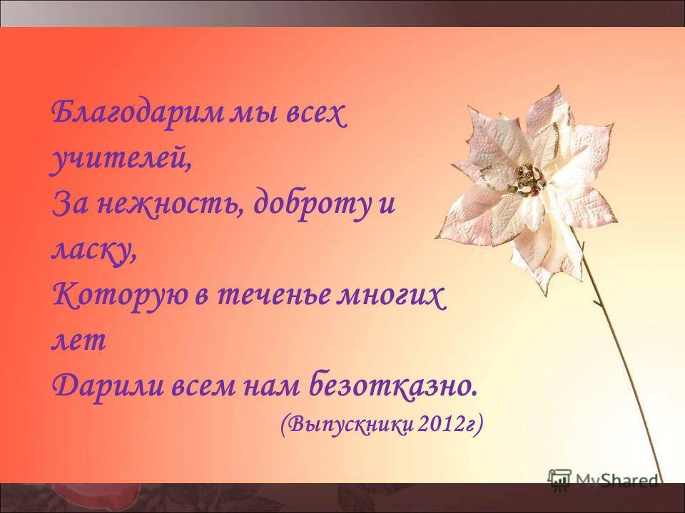 Благодарим мы всех учителей, За нежность, доброту и ласку, Которую в теченье многих лет Дарили всем нам безотказно. (Выпускники 2012 г)