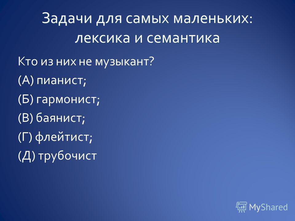 Кто из них не музыкант? (А) пианист; (Б) гармонист; (В) баянист; (Г) флейтист; (Д) трубочист