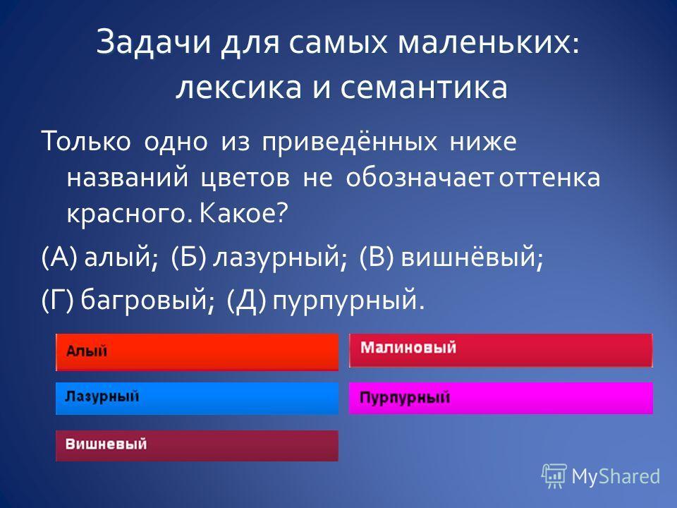 Только одно из приведённых ниже названий цветов не обозначает оттенка красного. Какое? (А) алый; (Б) лазурный; (В) вишнёвый; (Г) багровый; (Д) пурпурный.