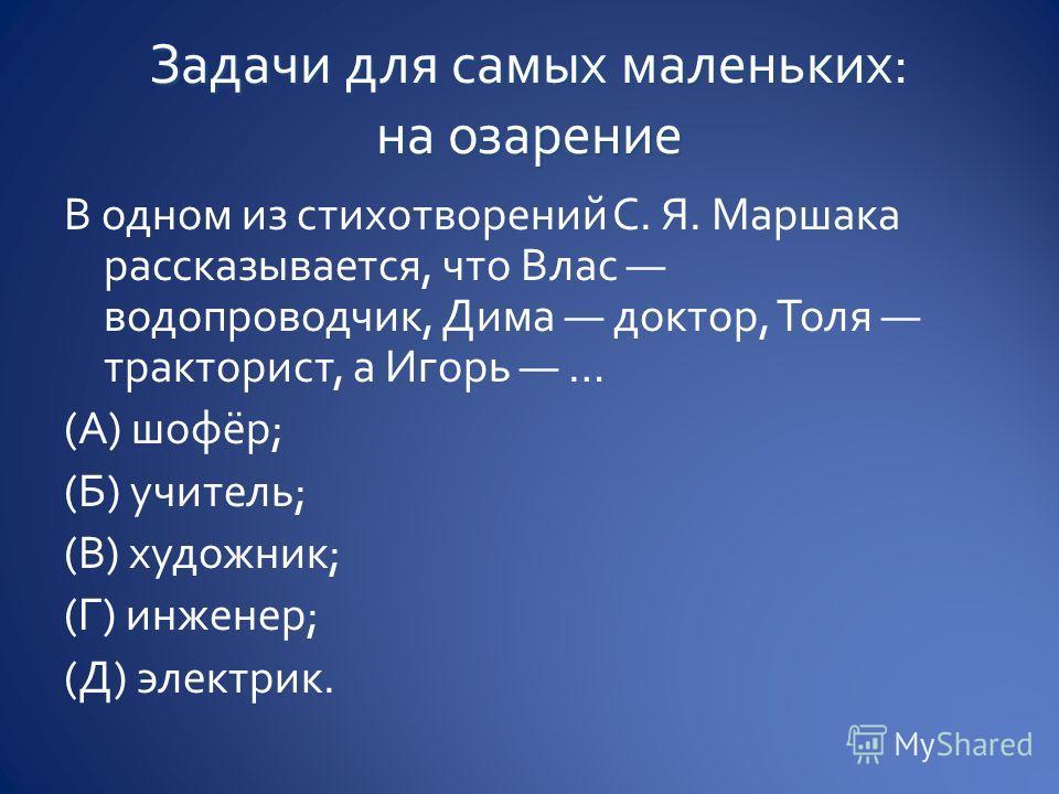 В одном из стихотворений С. Я. Маршака рассказывается, что Влас водопроводчик, Дима доктор, Толя тракторист, а Игорь … (А) шофёр; (Б) учитель; (В) художник; (Г) инженер; (Д) электрик.