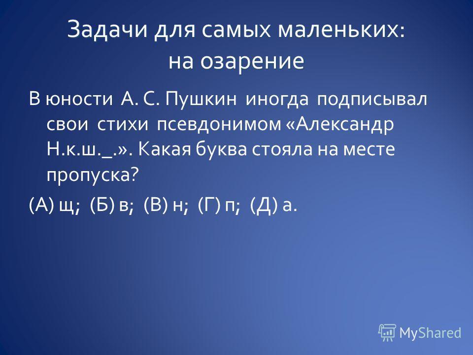 В юности А. С. Пушкин иногда подтписывал свои стихи псевдонимом «Александр Н.к.ш._.». Какая буква стояла на месте пропуска? (А) щ; (Б) в; (В) н; (Г) п; (Д) а.