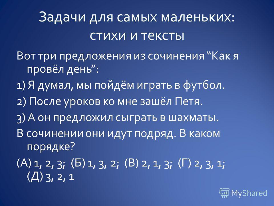 Вот три предложения из сочинения Как я провёл день: 1) Я думал, мы пойдём играть в футбол. 2) После уроков ко мне зашёл Петя. 3) А он предложил сыграть в шахматы. В сочинении они идут подряд. В каком порядке? (А) 1, 2, 3; (Б) 1, 3, 2; (В) 2, 1, 3; (Г