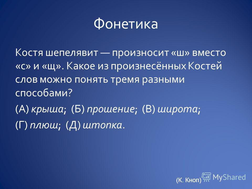 Костя шепелявит произносит «ш» вместо «с» и «щ». Какое из произнесённых Костей слов можно понять тремя разными способами? (А) крыша; (Б) прошение; (В) широта; (Г) плюш; (Д) штопка. (К. Кноп)