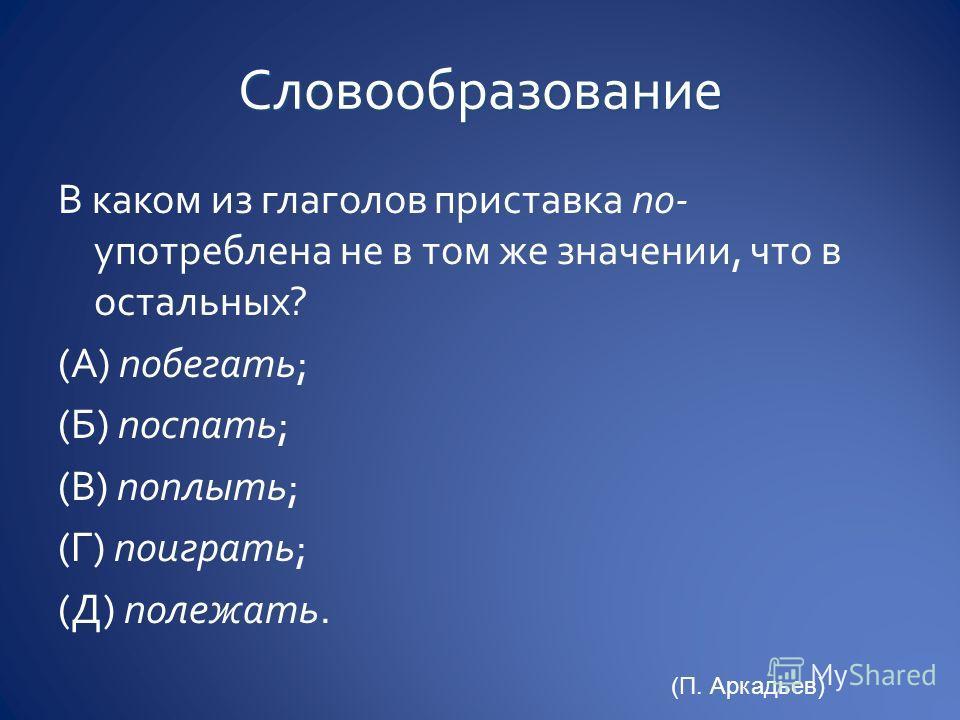 В каком из глаголов приставка по- употреблена не в том же значении, что в остальных? (А) побегать; (Б) поспать; (В) поплыть; (Г) поиграть; (Д) полежать. (П. Аркадьев)