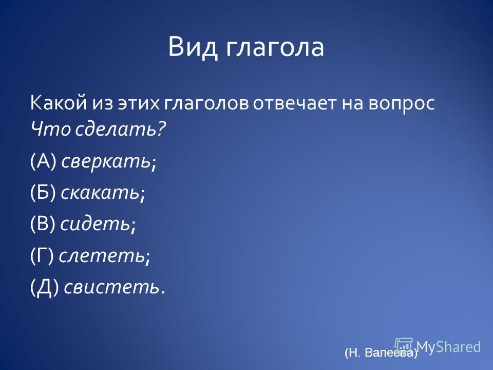 Какой из этих глаголов отвечает на вопрос Что сделать? (А) сверкать; (Б) скакать; (В) сидеть; (Г) слететь; (Д) свистеть. (Н. Валеева)