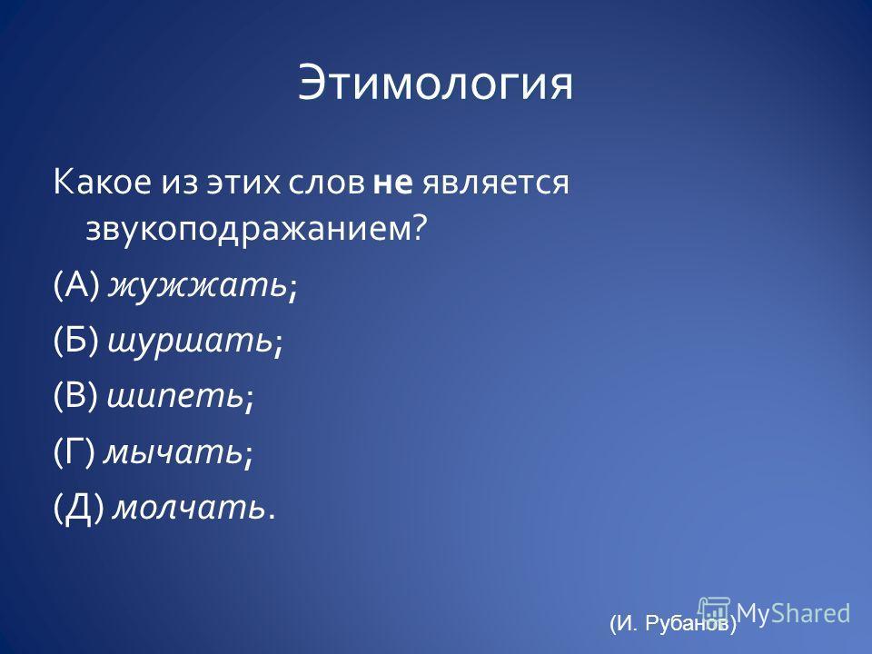 Какое из этих слов не является звукоподражанием? (А) жужжать; (Б) шуршать; (В) шипеть; (Г) мычать; (Д) молчать. (И. Рубанов)