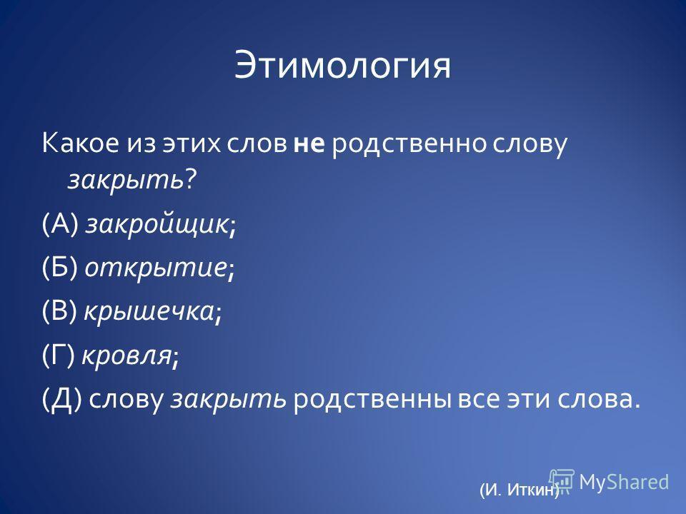 Какое из этих слов не родственно слову закрыть? (А) закройщик; (Б) открытие; (В) крышечка; (Г) кровля; (Д) слову закрыть родственны все эти слова. (И. Иткин)