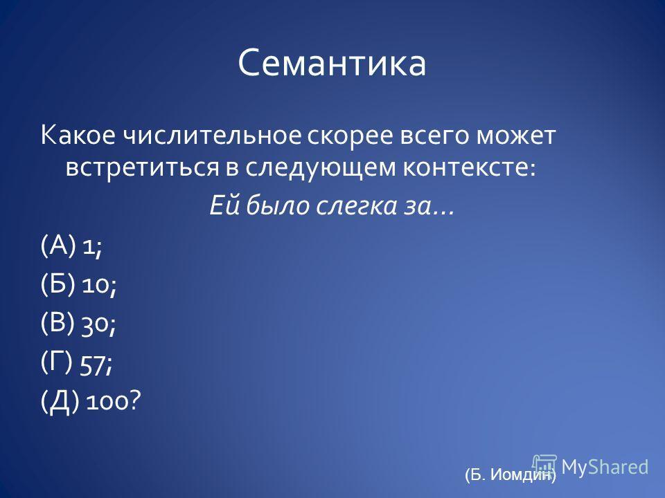Какое числительное скорее всего может встретиться в следующем контексте: Ей было слегка за… (А) 1; (Б) 10; (В) 30; (Г) 57; (Д) 100? (Б. Иомдин)