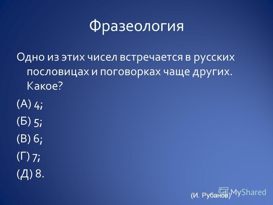 Одно из этих чисел встречается в русских пословицах и поговорках чаще других. Какое? (А) 4; (Б) 5; (В) 6; (Г) 7; (Д) 8. (И. Рубанов)