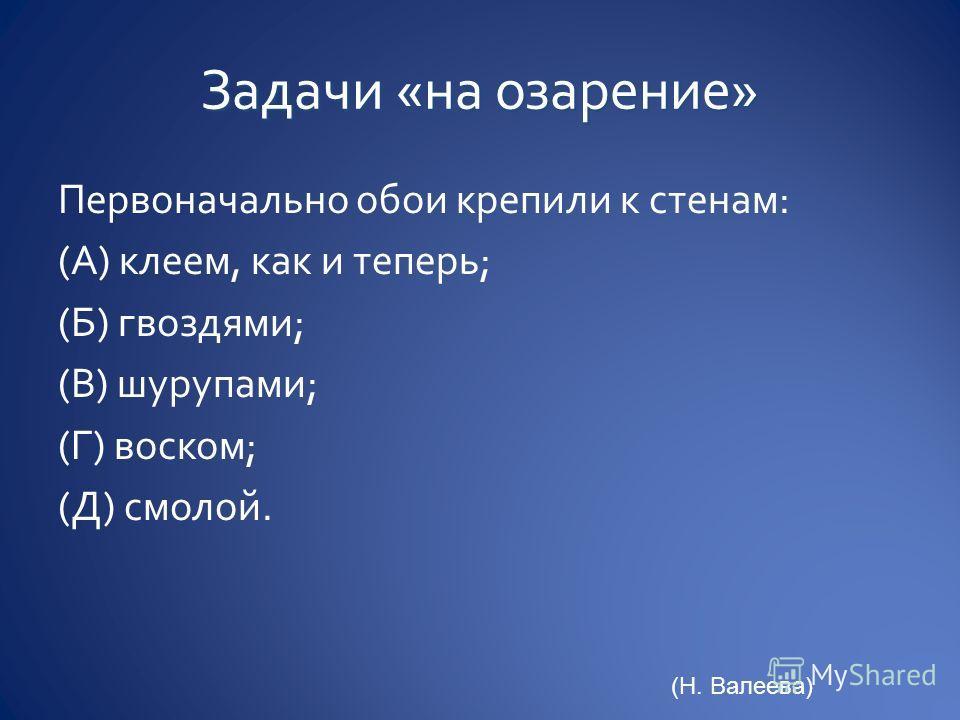 Первоначально обои крепили к стенам: (А) клеем, как и теперь; (Б) гвоздями; (В) шурупами; (Г) воском; (Д) смолой. (Н. Валеева)
