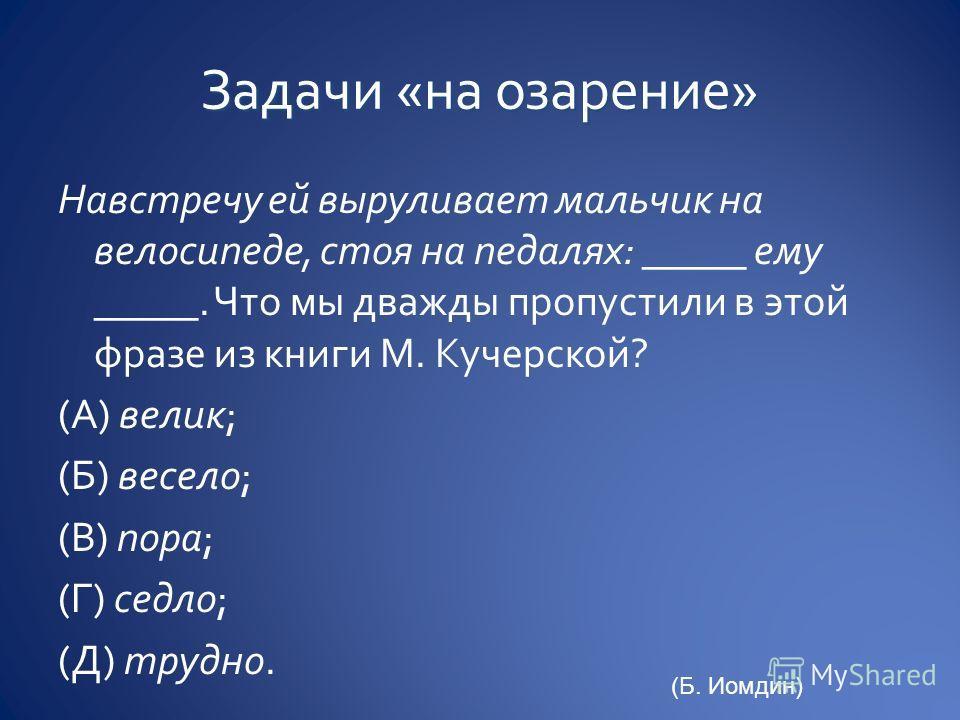 Навстречу ей выруливает мальчик на велосипеде, стоя на педалях: _____ ему _____. Что мы дважды пропустили в этой фразе из книги М. Кучерской? (А) велик; (Б) весело; (В) пора; (Г) седло; (Д) трудно. (Б. Иомдин)