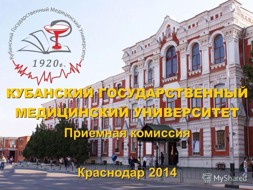 КУБАНСКИЙ ГОСУДАРСТВЕННЫЙ МЕДИЦИНСКИЙ УНИВЕРСИТЕТ Приемная комиссия Краснодар 2014