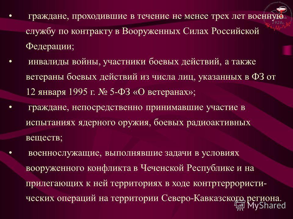 граждане, проходившие в течение не менее трех лет военную службу по контракту в Вооруженных Силах Российской Федерации; инвалиды войны, участники боевых действий, а также ветераны боевых действий из числа лиц, указанных в ФЗ от 12 января 1995 г. 5-ФЗ