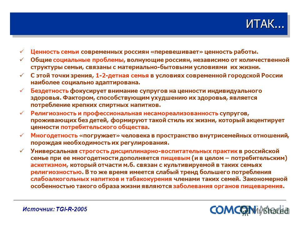 ИТАК...ИТАК... Ценность семьи современных россиян «перевешивает» ценность работы. Общие социальные проблемы, волнующие россиян, независимо от количественной структуры семьи, связаны с материально-бытовыми условиями их жизни. С этой точки зрения, 1-2-