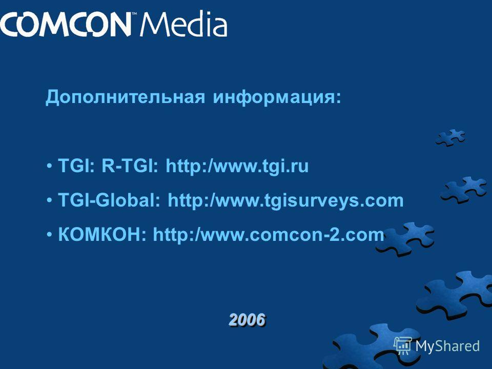 2006 Дополнительная информация: TGI: R-TGI: http:/www.tgi.ru TGI-Global: http:/www.tgisurveys.com КОМКОН: http:/www.comcon-2.com