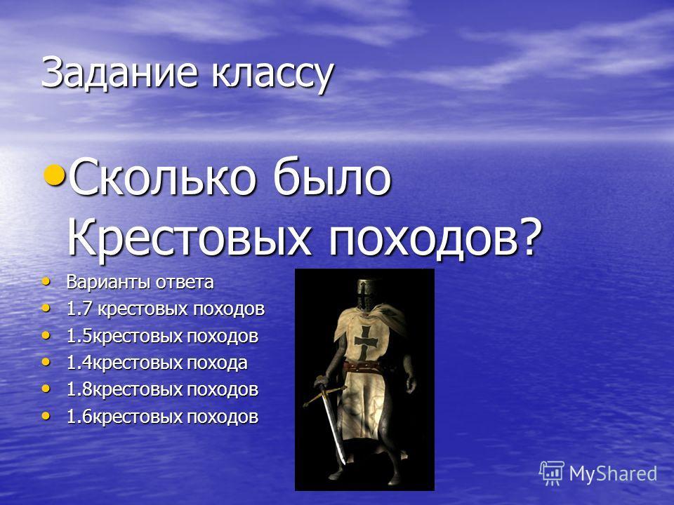 Задание классу Сколько было Крестовых походов? Варианты ответа 1.7 крестовых походов 1.5 крестовых походов 1.4 крестовых похода 1.8 крестовых походов 1.6 крестовых походов