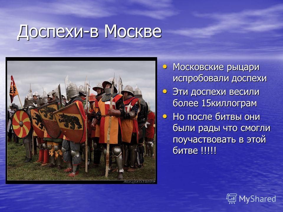 Доспехи-в Москве Московские рыцари испробовали доспехи Эти доспехи весили более 15 килограмм Но после битвы они были рады что смогли поучаствовать в этой битве !!!!!