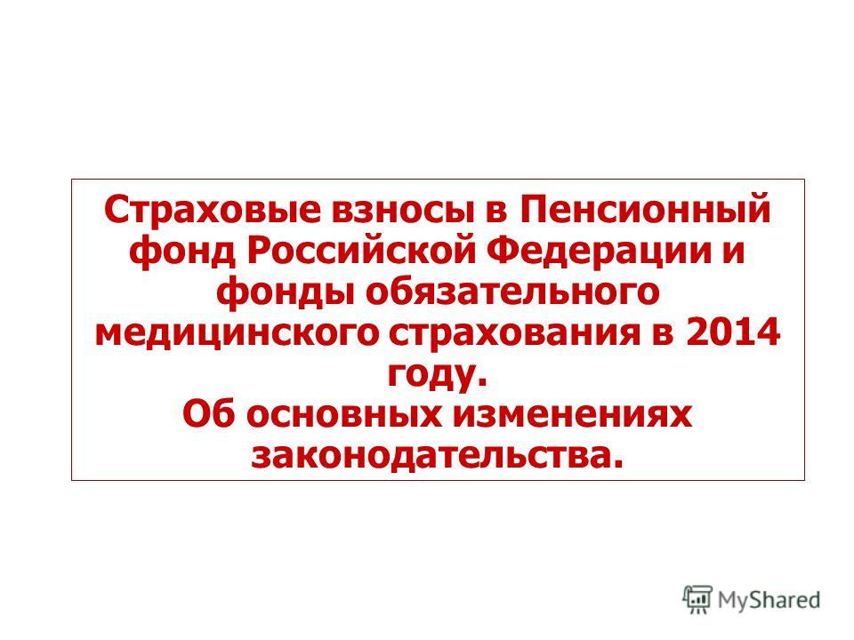 Страховые взносы в Пенсионный фонд Российской Федерации и фонды обязательного медицинского страхования в 2014 году. Об основных изменениях законодательства.