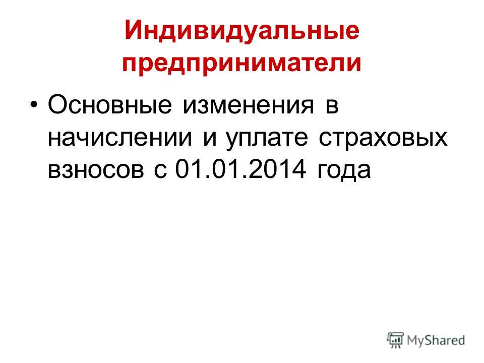 Индивидуальные предприниматели Основные изменения в начислении и уплате страховых взносов с 01.01.2014 года