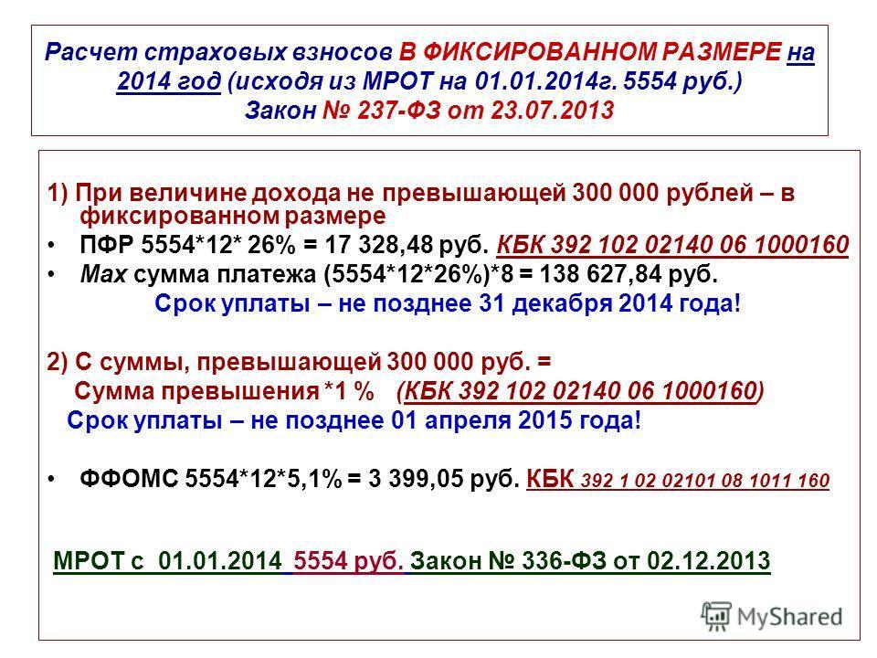 Расчет страховых взносов В ФИКСИРОВАННОМ РАЗМЕРЕ на 2014 год (исходя из МРОТ на 01.01.2014 г. 5554 руб.) Закон 237-ФЗ от 23.07.2013 1) При величине дохода не превышающей 300 000 рублей – в фиксированном размере ПФР 5554*12* 26% = 17 328,48 руб. КБК 3