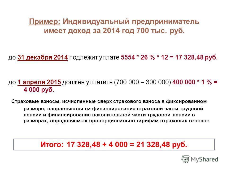 до 31 декабря 2014 подлежит уплате 5554 * 26 % * 12 = 17 328,48 руб. Пример: Индивидуальный предприниматель имеет доход за 2014 год 700 тыс. руб. до 1 апреля 2015 должен уплатить (700 000 – 300 000) 400 000 * 1 % = 4 000 руб. Страховые взносы, исчисл