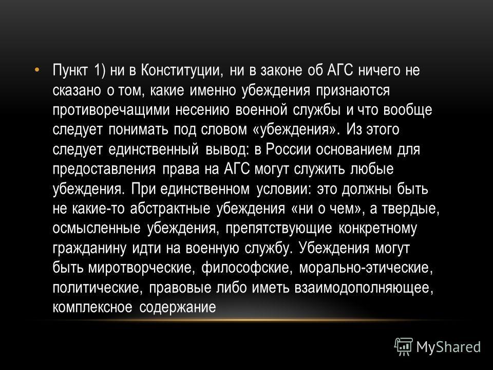 Пункт 1) ни в Конституции, ни в законе об АГС ничего не сказано о том, какие именно убеждения признаются противоречащими несению военной службы и что вообще следует понимать под словом «убеждения». Из этого следует единственный вывод: в России основа