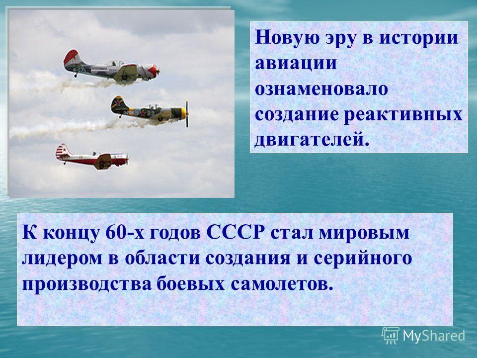 Новую эру в истории авиации ознаменовало создание реактивных двигателей. К концу 60-х годов СССР стал мировым лидером в области создания и серийного производства боевых самолетов.
