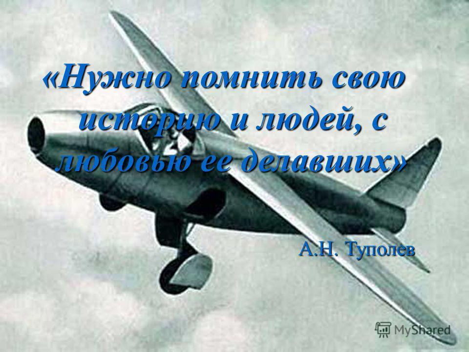 «Нужно помнить свою историю и людей, с любовью ее делавших» А.Н. Туполев