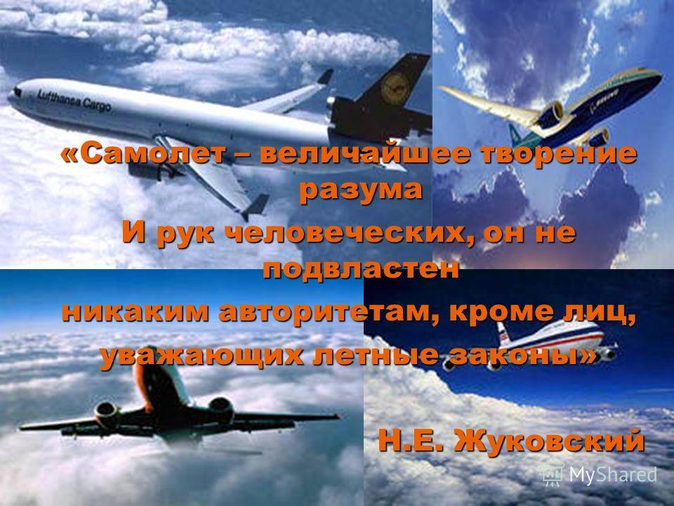 «Самолет – величайшее творение разума И рук человеческих, он не подвластен никаким авторитетам, кроме лиц, уважающих летные законы» Н.Е. Жуковский