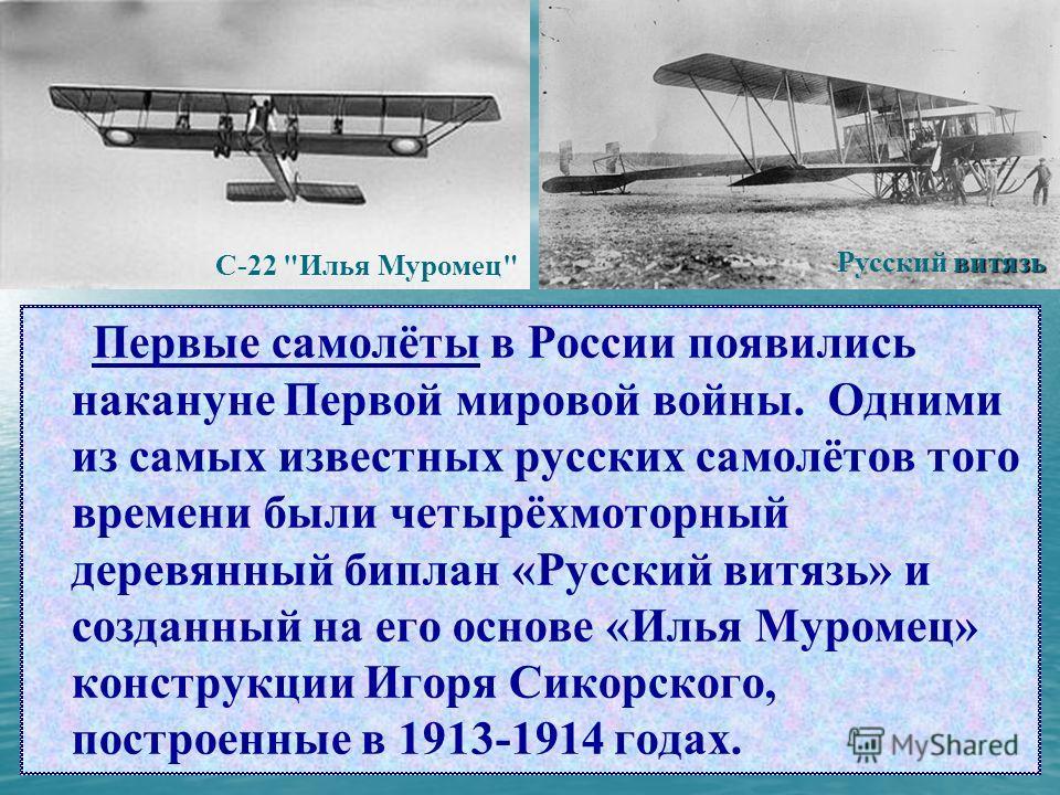 Первые самолёты в России появились накануне Первой мировой войны. Одними из самых известных русских самолётов того времени были четырёхмоторный деревянный биплан «Русский витязь» и созданный на его основе «Илья Муромец» конструкции Игоря Сикорского,