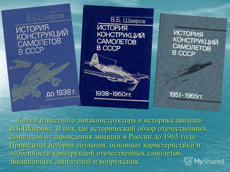 Книги известного авиаконструктора и историка авиации В.Б.Шаврова. В них дан исторический обзор отечественных самолетов от зарождения авиации в России до 1965 года. Приведены история создания, основные характеристики и особенности конструкций отечеств