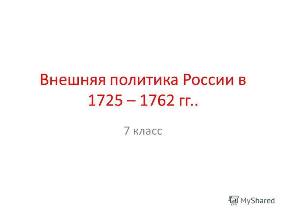 Внешняя политика России в 1725 – 1762 гг.. 7 класс