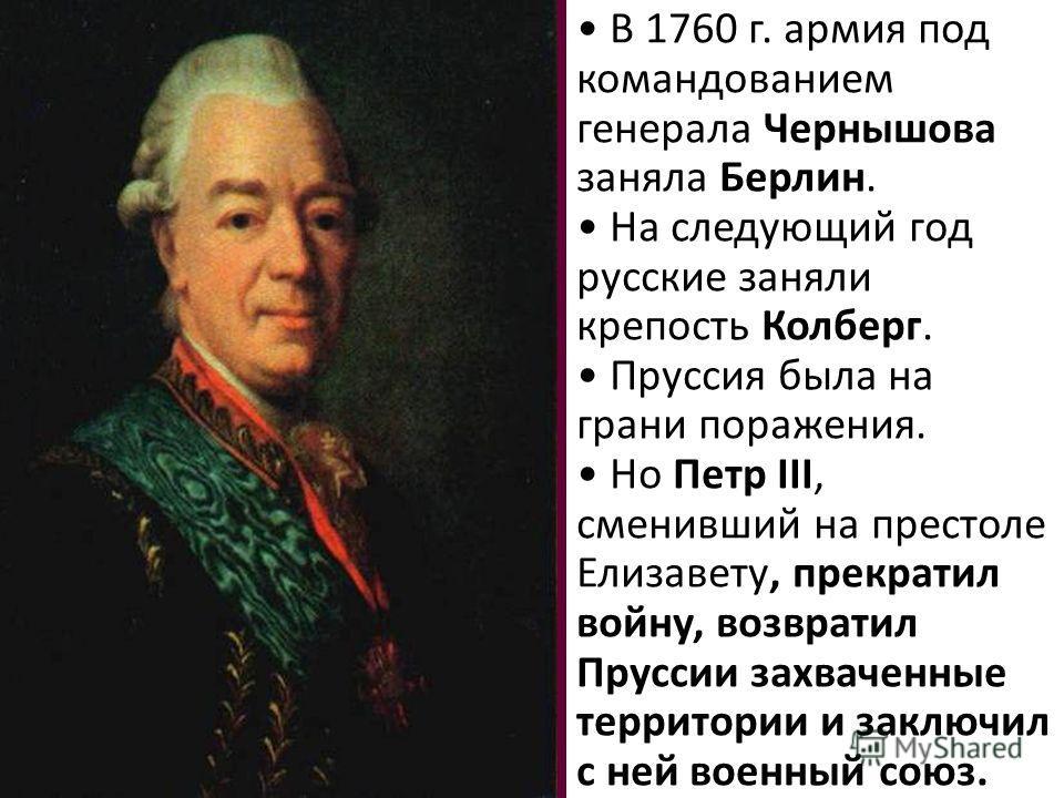 В 1760 г. армия под командованием генерала Чернышова заняла Берлин. На следующий год русские заняли крепость Колберг. Пруссия была на грани поражения. Но Петр III, сменивший на престоле Елизавету, прекратил войну, возвратил Пруссии захваченные террит