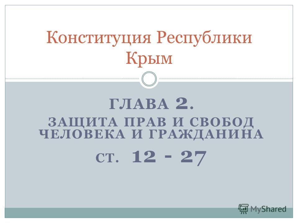 ГЛАВА 2. ЗАЩИТА ПРАВ И СВОБОД ЧЕЛОВЕКА И ГРАЖДАНИНА СТ. 12 - 27 Конституция Республики Крым