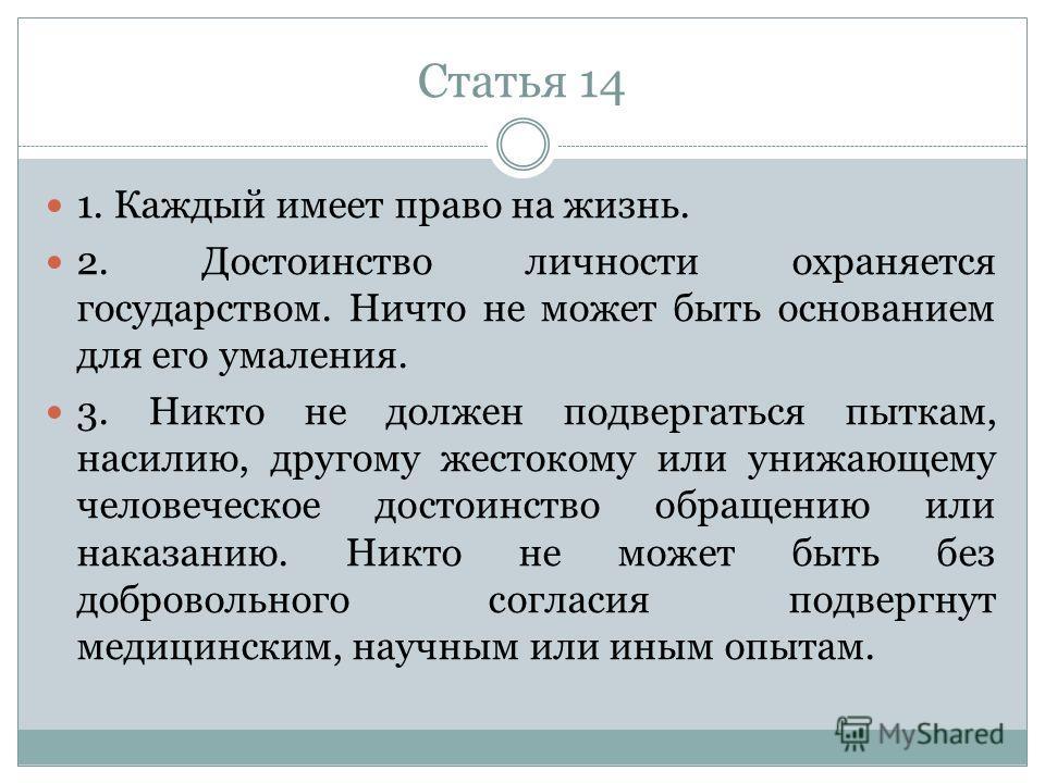Статья 14 1. Каждый имеет право на жизнь. 2. Достоинство личности охраняется государством. Ничто не может быть основанием для его умаления. 3. Никто не должен подвергаться пыткам, насилию, другому жестокому или унижающему человеческое достоинство обр