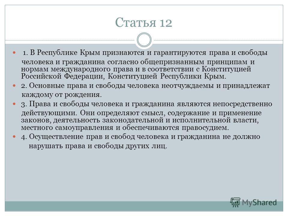 Статья 12 1. В Республике Крым признаются и гарантируются права и свободы человека и гражданина согласно общепризнанным принципам и нормам международного права и в соответствии с Конституцией Российской Федерации, Конституцией Республики Крым. 2. Осн
