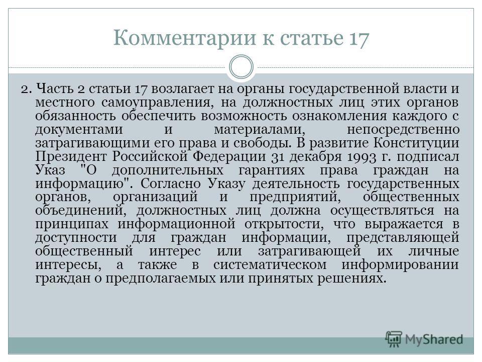 Комментарии к статье 17 2. Часть 2 статьи 17 возлагает на органы государственной власти и местного самоуправления, на должностных лиц этих органов обязанность обеспечить возможность ознакомления каждого с документами и материалами, непосредственно за