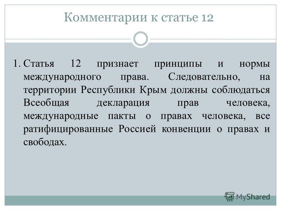 Комментарии к статье 12 1. Статья 12 признает принципы и нормы международного права. Следовательно, на территории Республики Крым должны соблюдаться Всеобщая декларация прав человека, международные пакты о правах человека, все ратифицированные Россие
