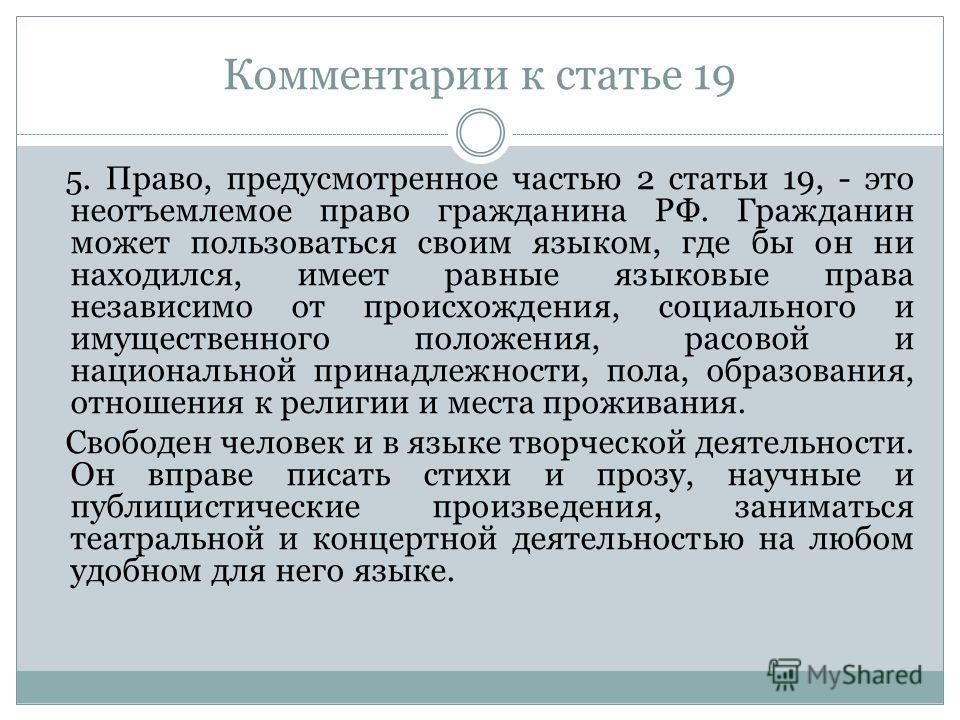 Комментарии к статье 19 5. Право, предусмотренное частью 2 статьи 19, - это неотъемлемое право гражданина РФ. Гражданин может пользоваться своим языком, где бы он ни находился, имеет равные языковые права независимо от происхождения, социального и им