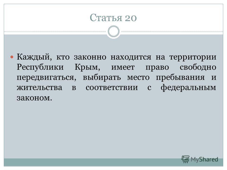 Статья 20 Каждый, кто законно находится на территории Республики Крым, имеет право свободно передвигаться, выбирать место пребывания и жительства в соответствии с федеральным законом.