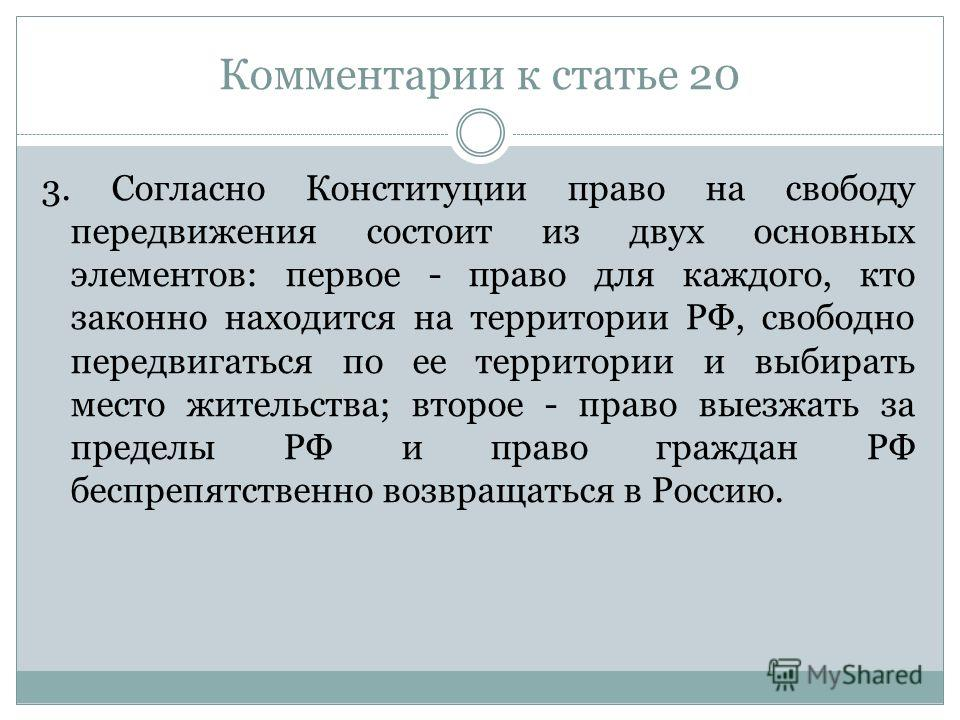 Комментарии к статье 20 3. Согласно Конституции право на свободу передвижения состоит из двух основных элементов: первое - право для каждого, кто законно находится на территории РФ, свободно передвигаться по ее территории и выбирать место жительства;