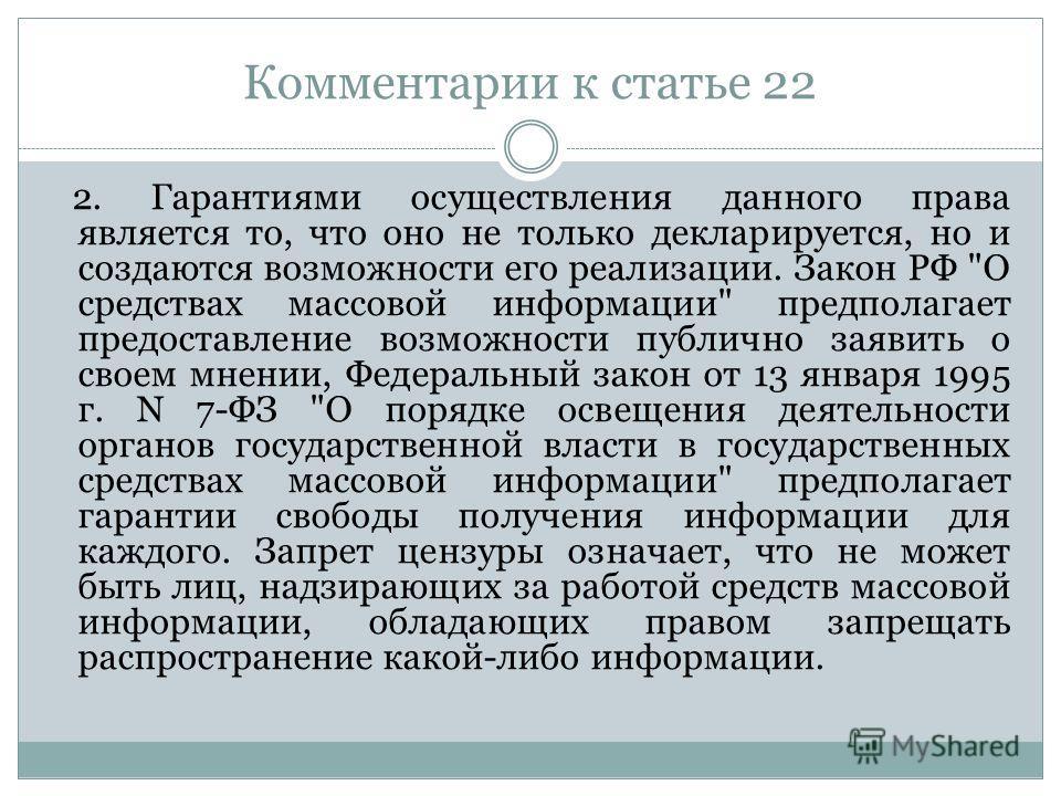 Комментарии к статье 22 2. Гарантиями осуществления данного права является то, что оно не только декларируется, но и создаются возможности его реализации. Закон РФ