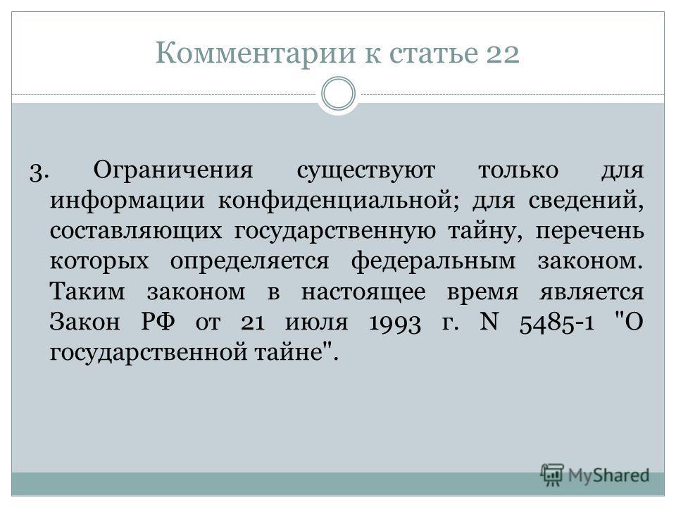 Комментарии к статье 22 3. Ограничения существуют только для информации конфиденциальной; для сведений, составляющих государственную тайну, перечень которых определяется федеральным законом. Таким законом в настоящее время является Закон РФ от 21 июл